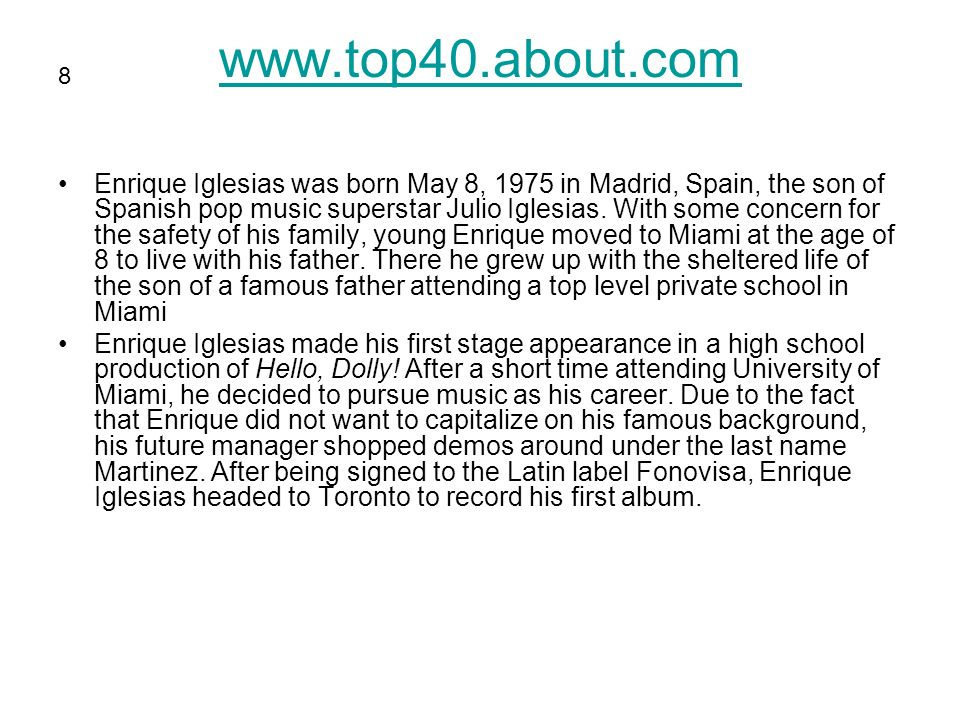 www.top40.about.com Enrique Iglesias was born May 8, 1975 in Madrid, Spain, the son of Spanish pop music superstar Julio Iglesias.