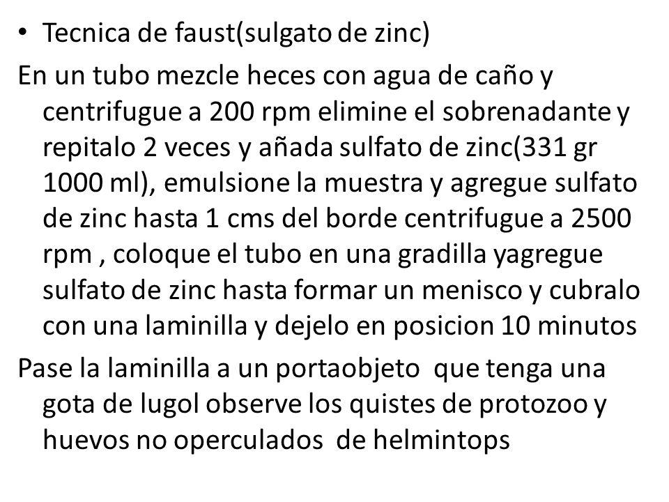 Tecnica de faust(sulgato de zinc) En un tubo mezcle heces con agua de caño y centrifugue a 200 rpm elimine el sobrenadante y repitalo 2 veces y añada