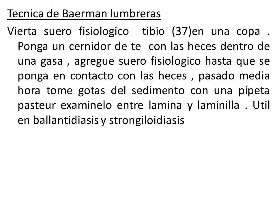 Tecnica de Baerman lumbreras Vierta suero fisiologico tibio (37)en una copa. Ponga un cernidor de te con las heces dentro de una gasa, agregue suero f