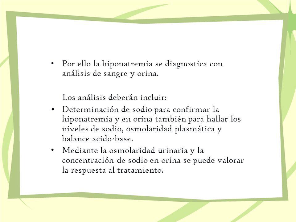 Por ello la hiponatremia se diagnostica con análisis de sangre y orina. Los análisis deberán incluir: Determinación de sodio para confirmar la hiponat