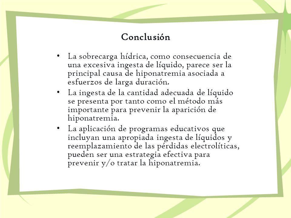 Conclusión La sobrecarga hídrica, como consecuencia de una excesiva ingesta de líquido, parece ser la principal causa de hiponatremia asociada a esfue