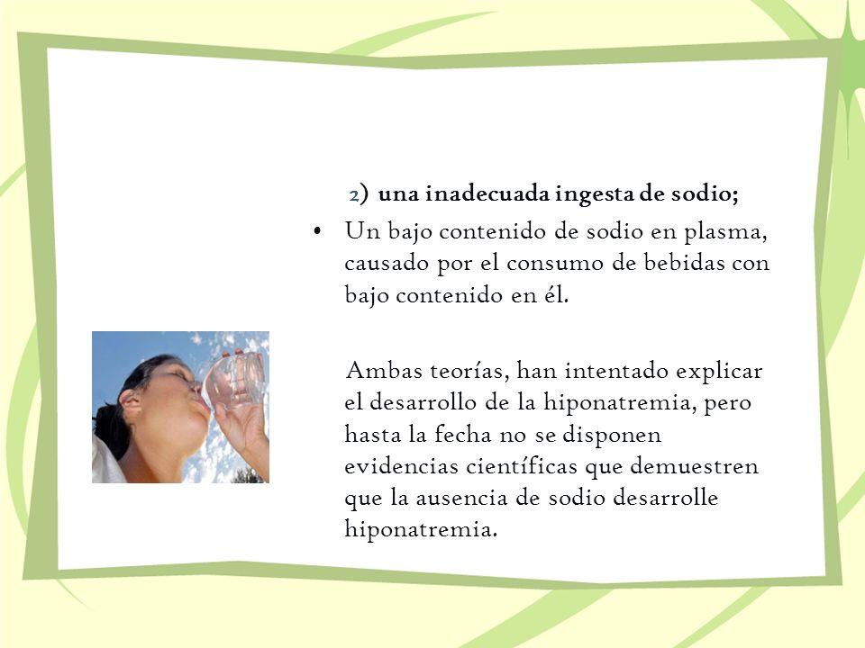 2) una inadecuada ingesta de sodio; Un bajo contenido de sodio en plasma, causado por el consumo de bebidas con bajo contenido en él. Ambas teorías, h