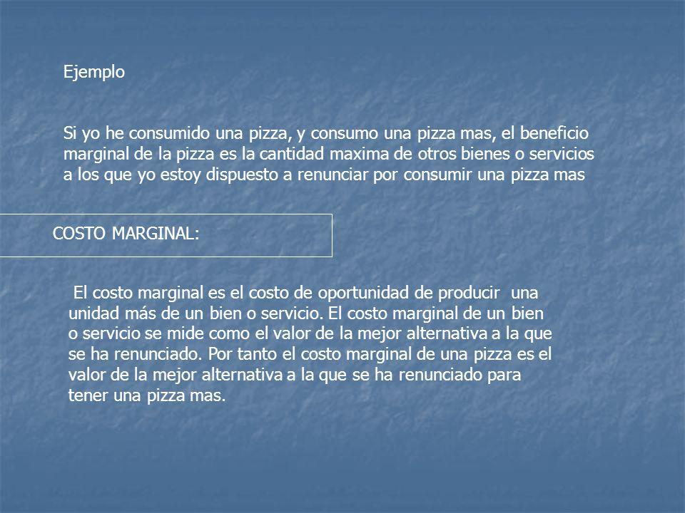Ejemplo Si yo he consumido una pizza, y consumo una pizza mas, el beneficio marginal de la pizza es la cantidad maxima de otros bienes o servicios a los que yo estoy dispuesto a renunciar por consumir una pizza mas COSTO MARGINAL: El costo marginal es el costo de oportunidad de producir una unidad más de un bien o servicio.
