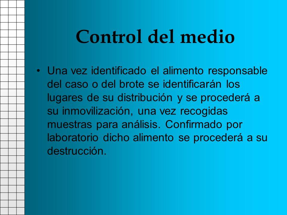 Control del medio Una vez identificado el alimento responsable del caso o del brote se identificarán los lugares de su distribución y se procederá a s