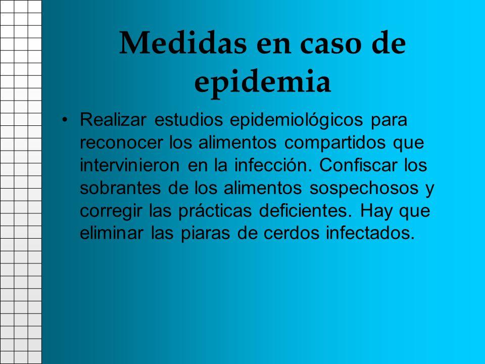 Medidas en caso de epidemia Realizar estudios epidemiológicos para reconocer los alimentos compartidos que intervinieron en la infección. Confiscar lo