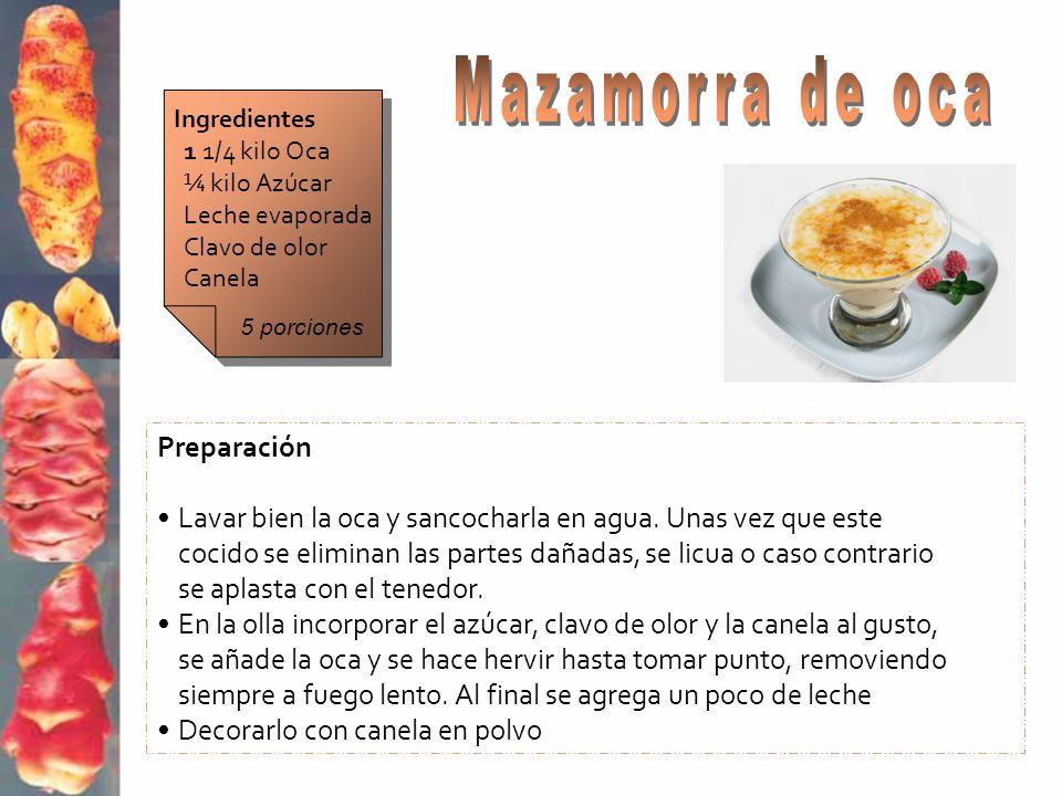 Ingredientes 1 1/4 kilo Oca ¼ kilo Azúcar Leche evaporada Clavo de olor Canela Preparación Lavar bien la oca y sancocharla en agua. Unas vez que este