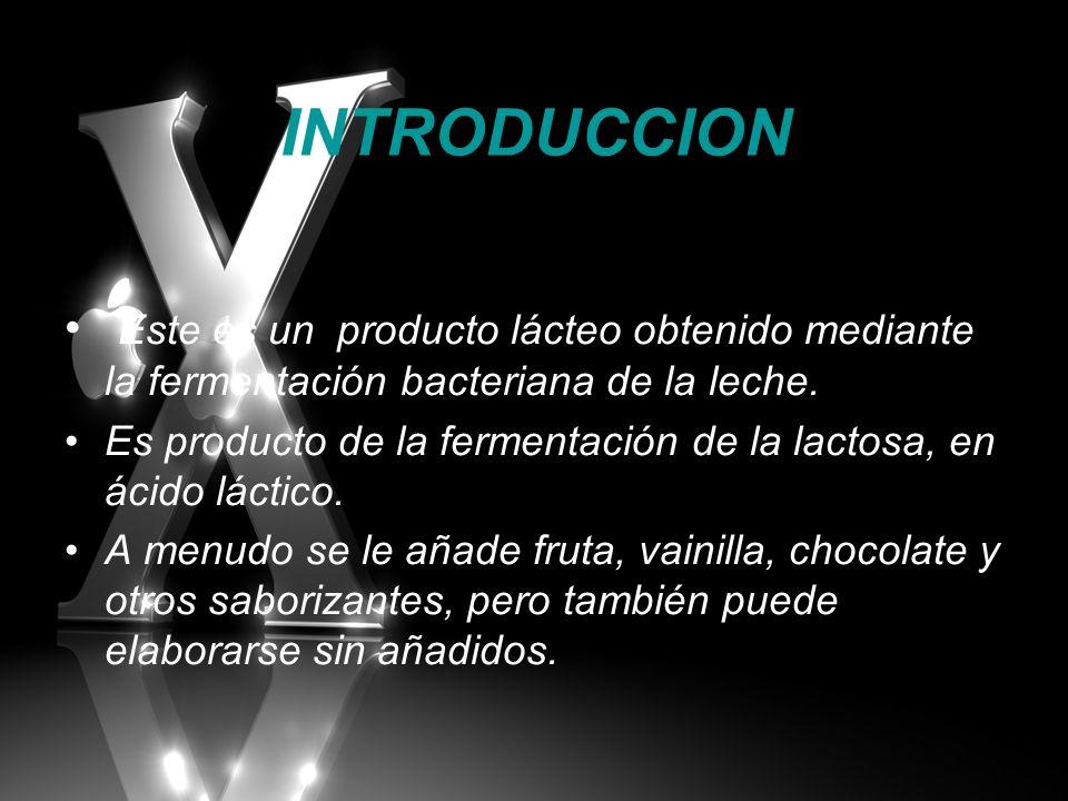 INTRODUCCION Este es un producto lácteo obtenido mediante la fermentación bacteriana de la leche. Es producto de la fermentación de la lactosa, en áci