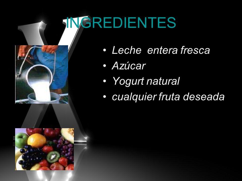 INGREDIENTES Leche entera fresca Azúcar Yogurt natural cualquier fruta deseada
