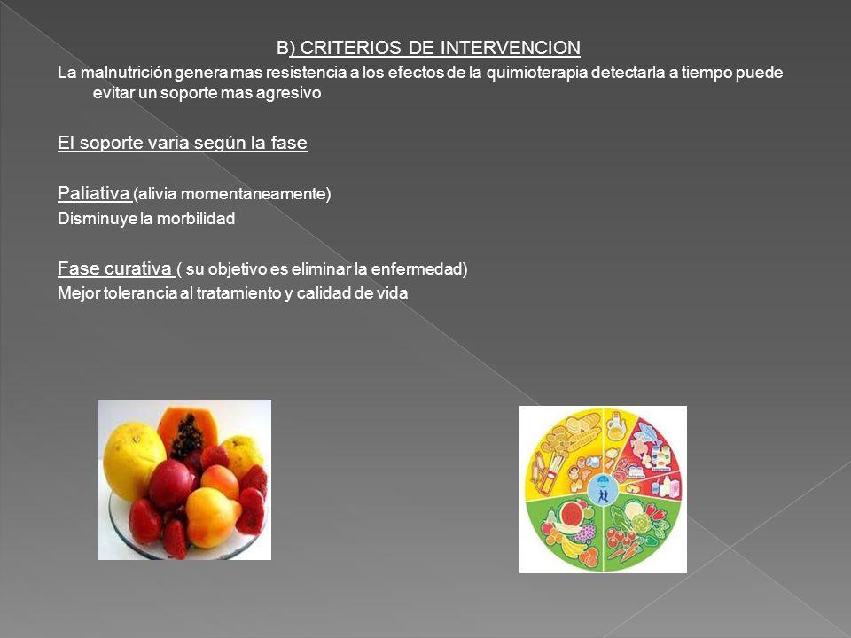 B) CRITERIOS DE INTERVENCION La malnutrición genera mas resistencia a los efectos de la quimioterapia detectarla a tiempo puede evitar un soporte mas