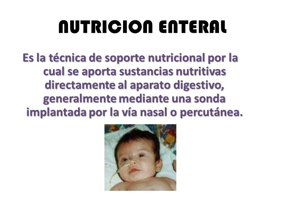 NUTRICION ENTERAL Es la técnica de soporte nutricional por la cual se aporta sustancias nutritivas directamente al aparato digestivo, generalmente mediante una sonda implantada por la vía nasal o percutánea.