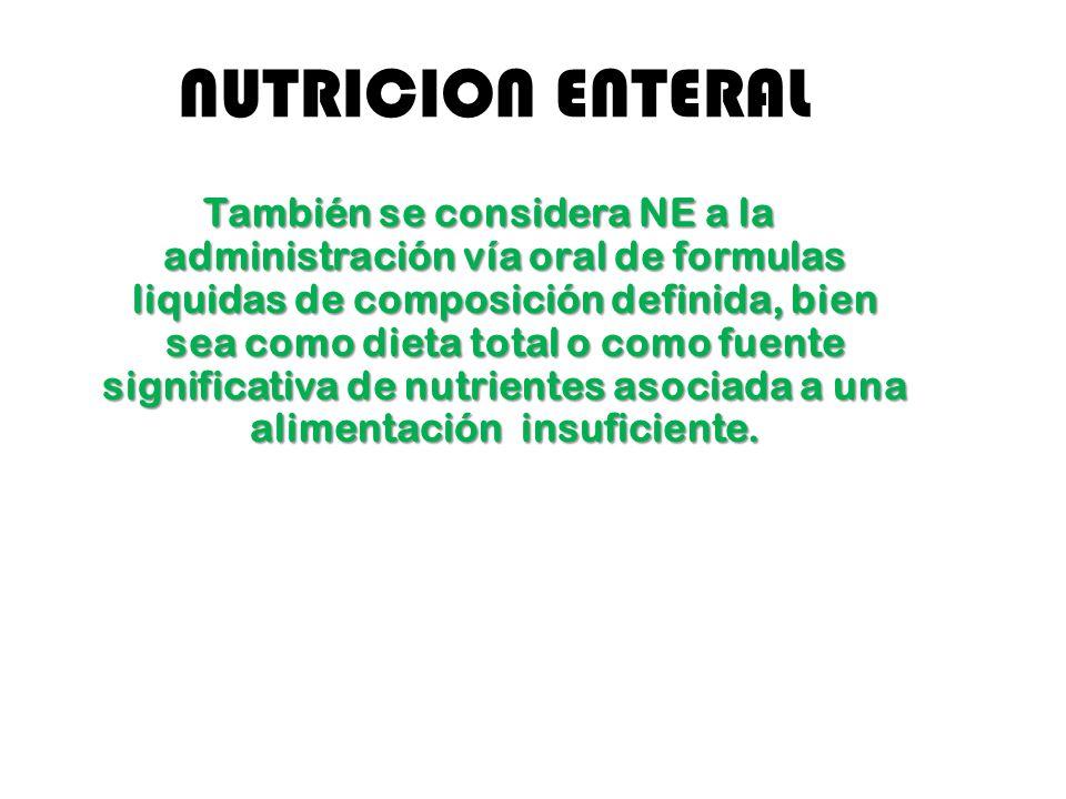 NUTRICION ENTERAL También se considera NE a la administración vía oral de formulas liquidas de composición definida, bien sea como dieta total o como fuente significativa de nutrientes asociada a una alimentación insuficiente.