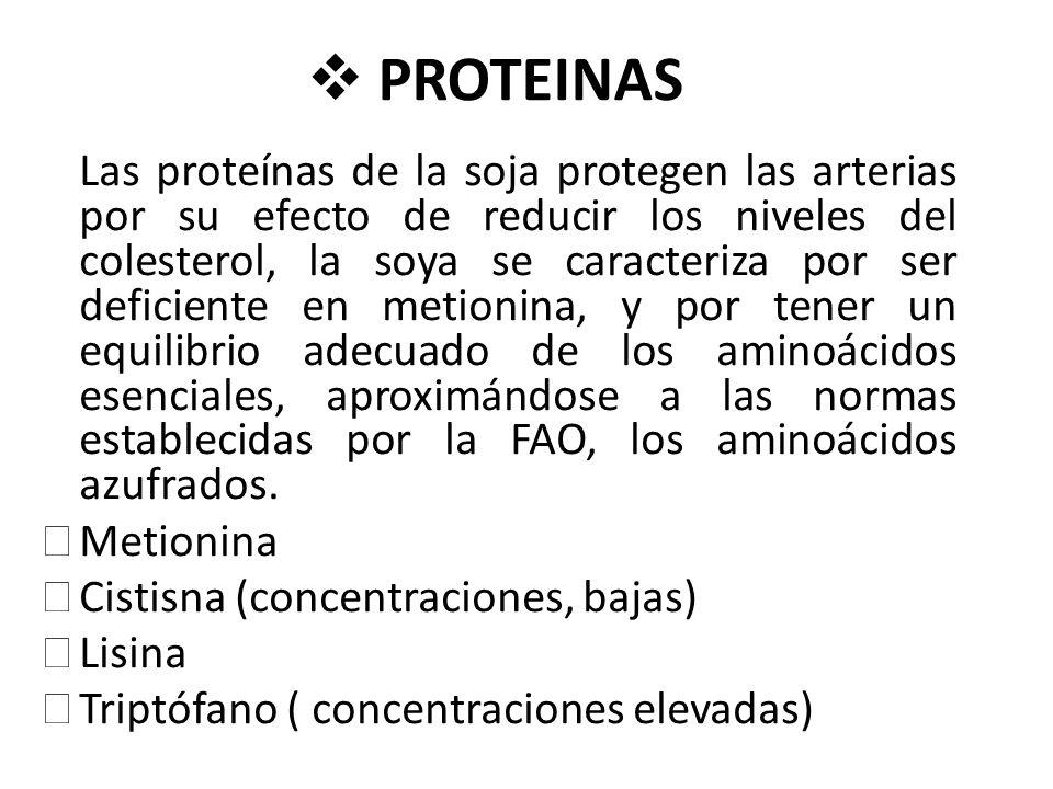 PROTEINAS Las proteínas de la soja protegen las arterias por su efecto de reducir los niveles del colesterol, la soya se caracteriza por ser deficiente en metionina, y por tener un equilibrio adecuado de los aminoácidos esenciales, aproximándose a las normas establecidas por la FAO, los aminoácidos azufrados.
