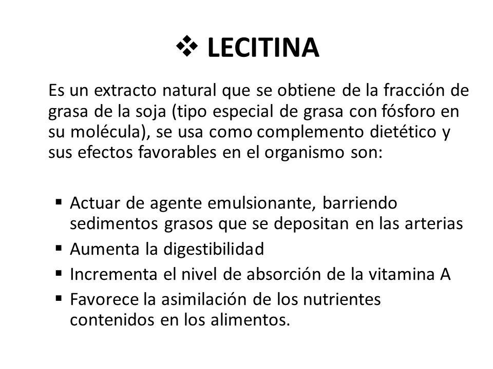 LECITINA Es un extracto natural que se obtiene de la fracción de grasa de la soja (tipo especial de grasa con fósforo en su molécula), se usa como complemento dietético y sus efectos favorables en el organismo son: Actuar de agente emulsionante, barriendo sedimentos grasos que se depositan en las arterias Aumenta la digestibilidad Incrementa el nivel de absorción de la vitamina A Favorece la asimilación de los nutrientes contenidos en los alimentos.
