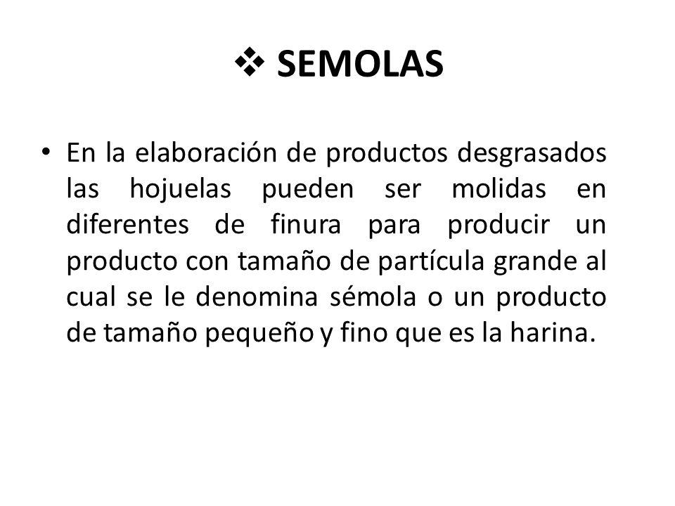 SEMOLAS En la elaboración de productos desgrasados las hojuelas pueden ser molidas en diferentes de finura para producir un producto con tamaño de partícula grande al cual se le denomina sémola o un producto de tamaño pequeño y fino que es la harina.