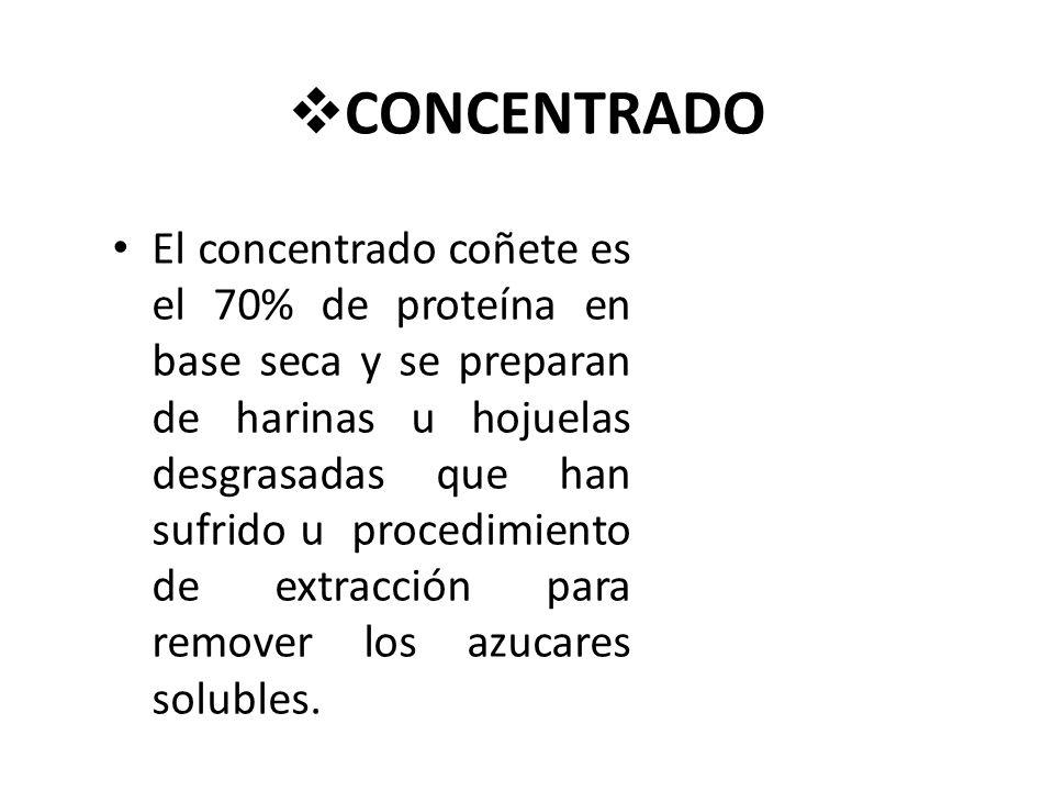 CONCENTRADO El concentrado coñete es el 70% de proteína en base seca y se preparan de harinas u hojuelas desgrasadas que han sufrido u procedimiento de extracción para remover los azucares solubles.