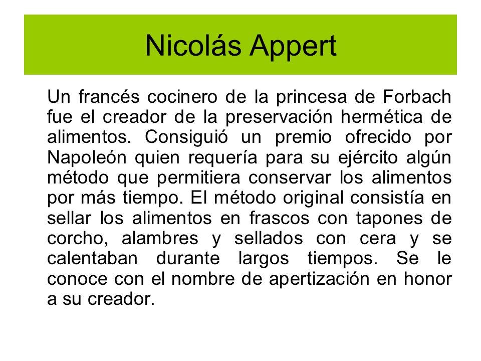Nicolás Appert Un francés cocinero de la princesa de Forbach fue el creador de la preservación hermética de alimentos. Consiguió un premio ofrecido po