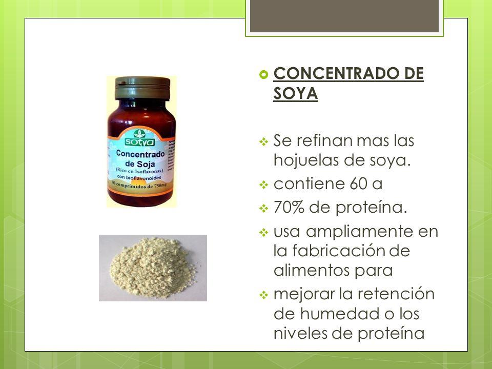 CONCENTRADO DE SOYA Se refinan mas las hojuelas de soya. contiene 60 a 70% de proteína. usa ampliamente en la fabricación de alimentos para mejorar la