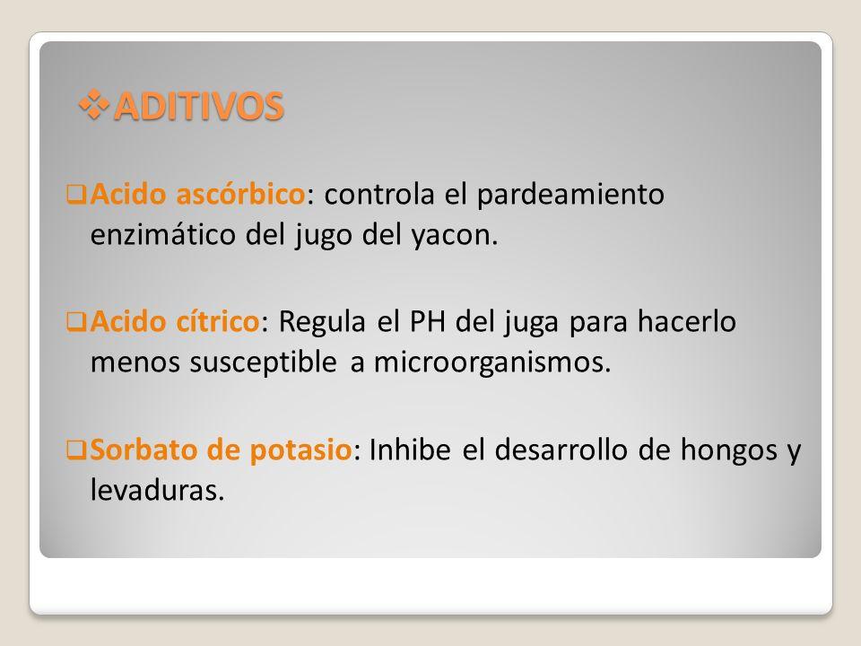 ADITIVOS ADITIVOS Acido ascórbico: controla el pardeamiento enzimático del jugo del yacon. Acido cítrico: Regula el PH del juga para hacerlo menos sus