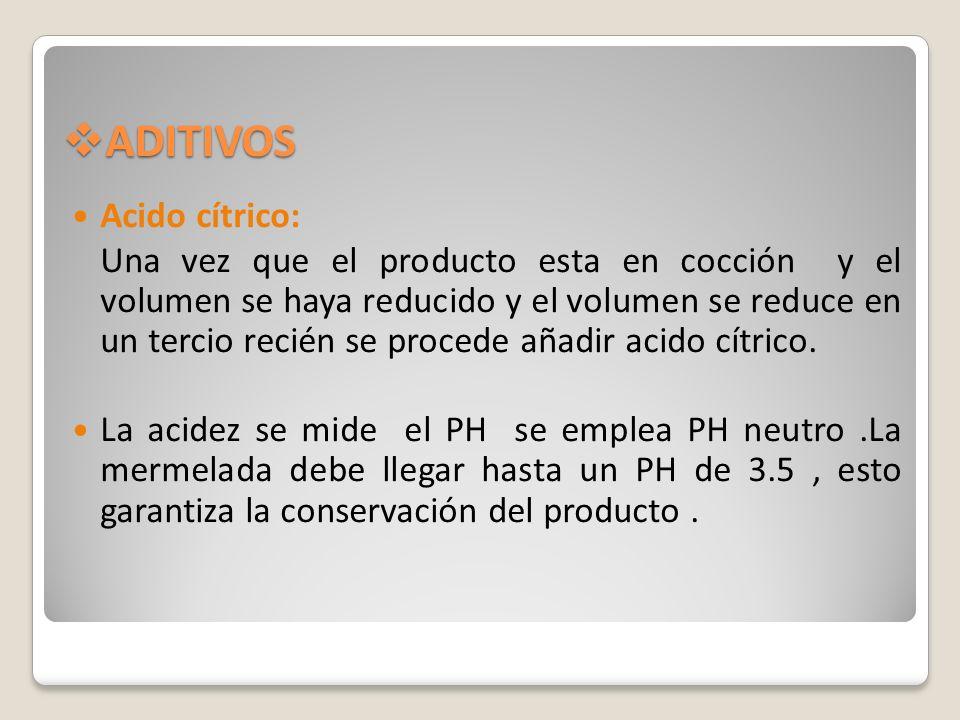 ADITIVOS ADITIVOS Acido cítrico: Una vez que el producto esta en cocción y el volumen se haya reducido y el volumen se reduce en un tercio recién se p