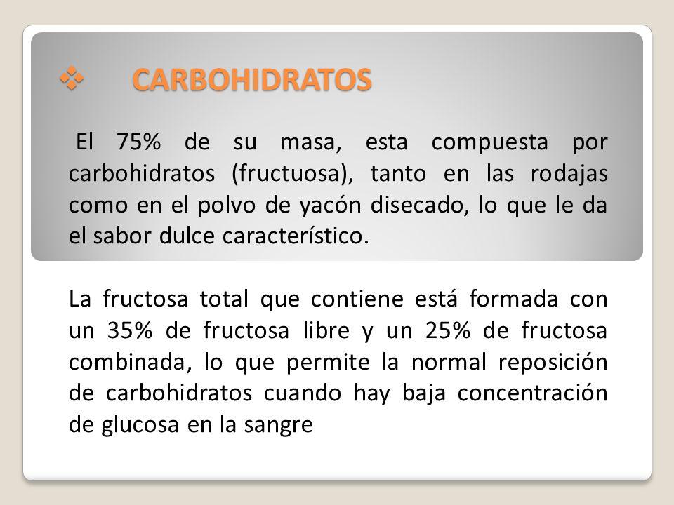 CARBOHIDRATOS CARBOHIDRATOS El yacón almacena esencialmente fructooligosacáridos (FOS), y inulina una clase especial de azúcares que no pueden ser digeridos directamente por el organismo humano debido a que no poseemos las enzimas necesarias para su metabolismo.