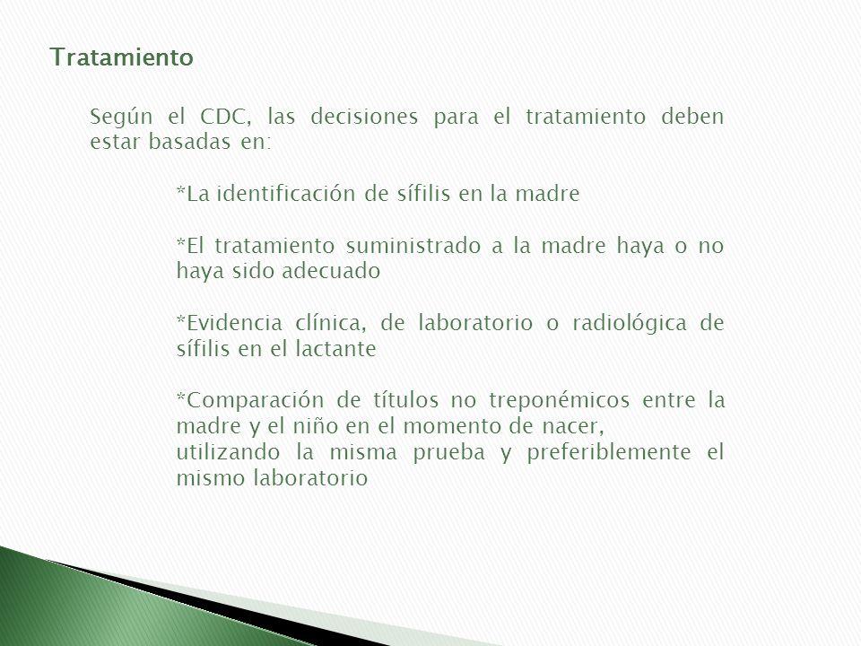 Tratamiento Según el CDC, las decisiones para el tratamiento deben estar basadas en: *La identificación de sífilis en la madre *El tratamiento suminis