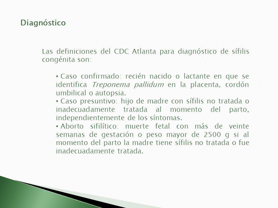 Diagnóstico Las definiciones del CDC Atlanta para diagnóstico de sífilis congénita son: Caso confirmado: recién nacido o lactante en que se identifica