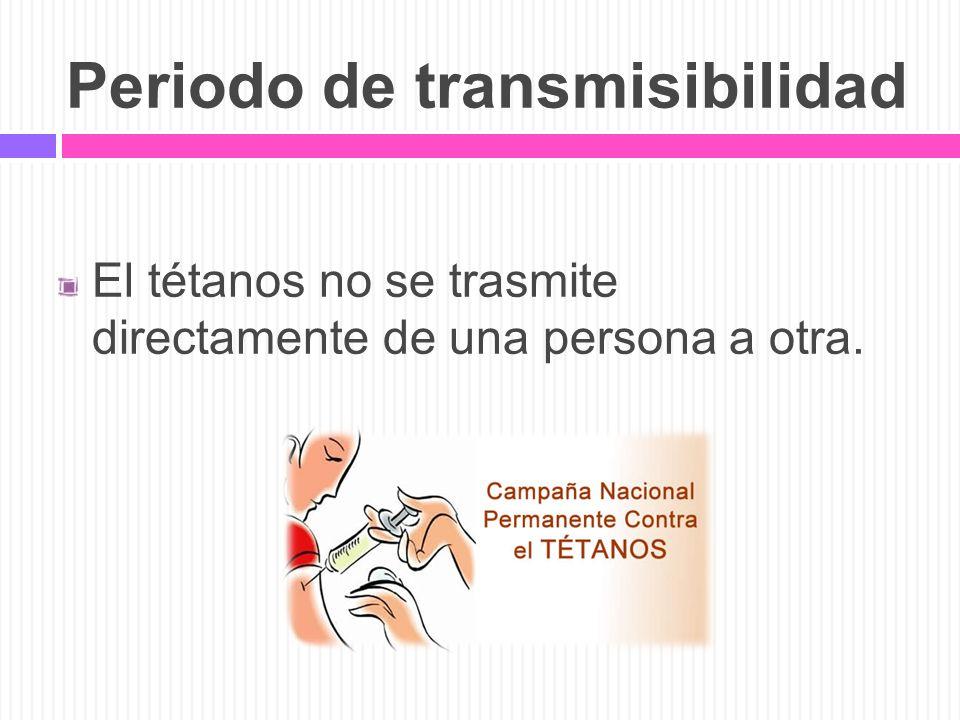 Periodo de transmisibilidad El tétanos no se trasmite directamente de una persona a otra.