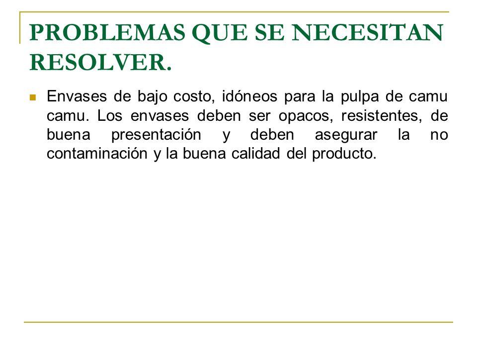 PROBLEMAS QUE SE NECESITAN RESOLVER. Envases de bajo costo, idóneos para la pulpa de camu camu. Los envases deben ser opacos, resistentes, de buena pr