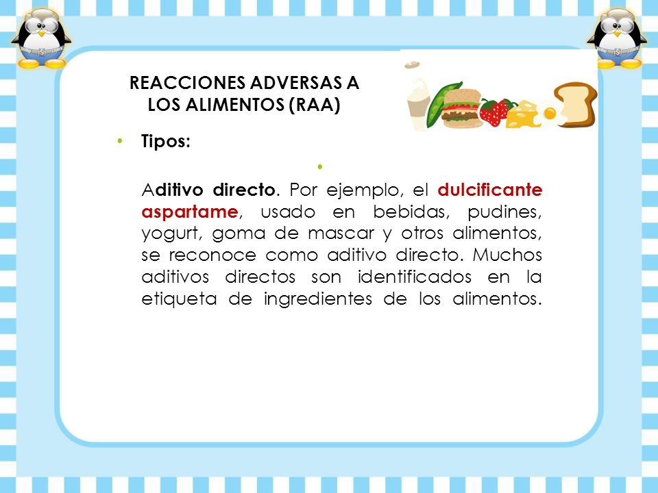 REACCIONES ADVERSAS A LOS ALIMENTOS (RAA) Tipos: A ditivo directo. Por ejemplo, el dulcificante aspartame, usado en bebidas, pudines, yogurt, goma de