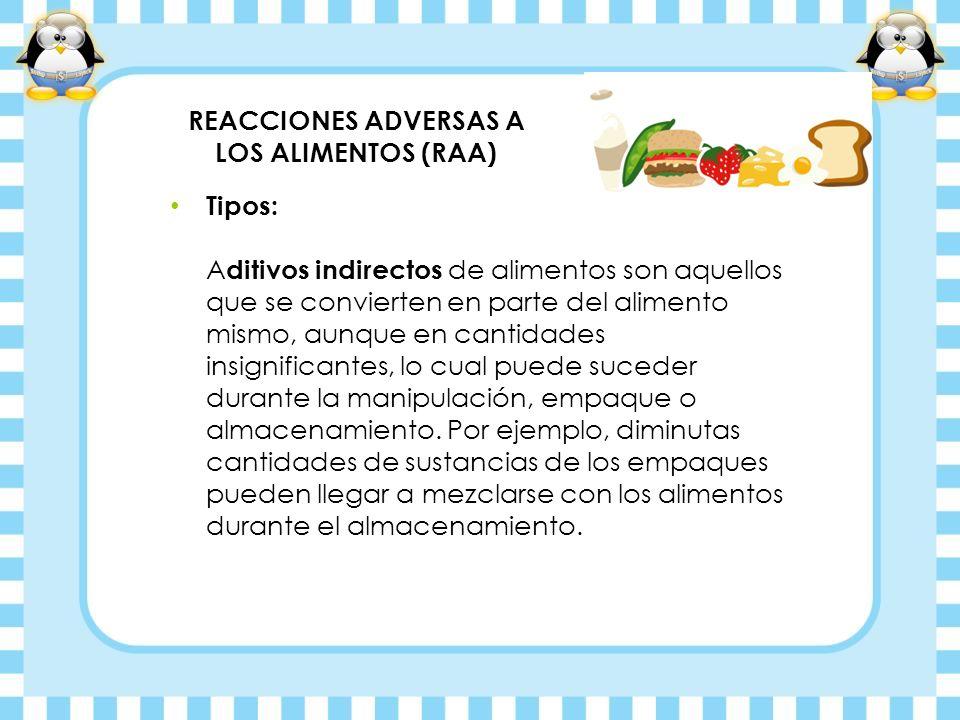 REACCIONES ADVERSAS A LOS ALIMENTOS (RAA) Tipos: A ditivos indirectos de alimentos son aquellos que se convierten en parte del alimento mismo, aunque