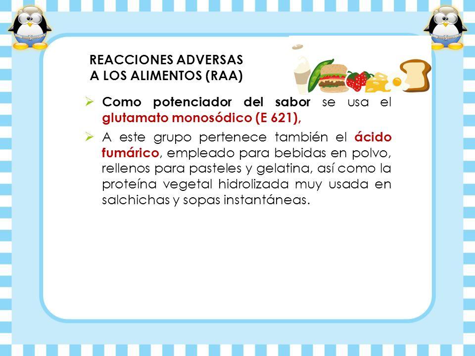 REACCIONES ADVERSAS A LOS ALIMENTOS (RAA) Como potenciador del sabor se usa el glutamato monosódico (E 621), A este grupo pertenece también el ácido f