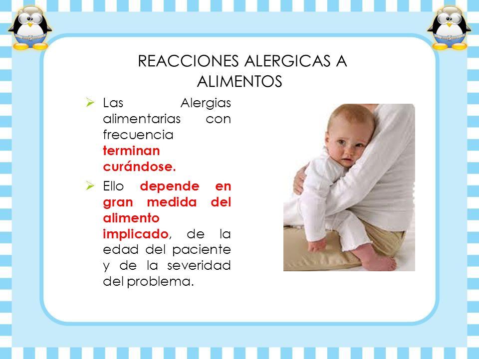 REACCIONES ALERGICAS A ALIMENTOS Las Alergias alimentarias con frecuencia terminan curándose. Ello depende en gran medida del alimento implicado, de l