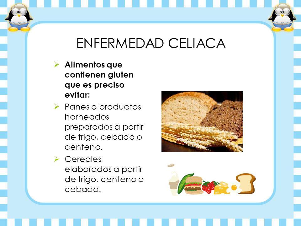 ENFERMEDAD CELIACA Alimentos que contienen gluten que es preciso evitar: Panes o productos horneados preparados a partir de trigo, cebada o centeno. C