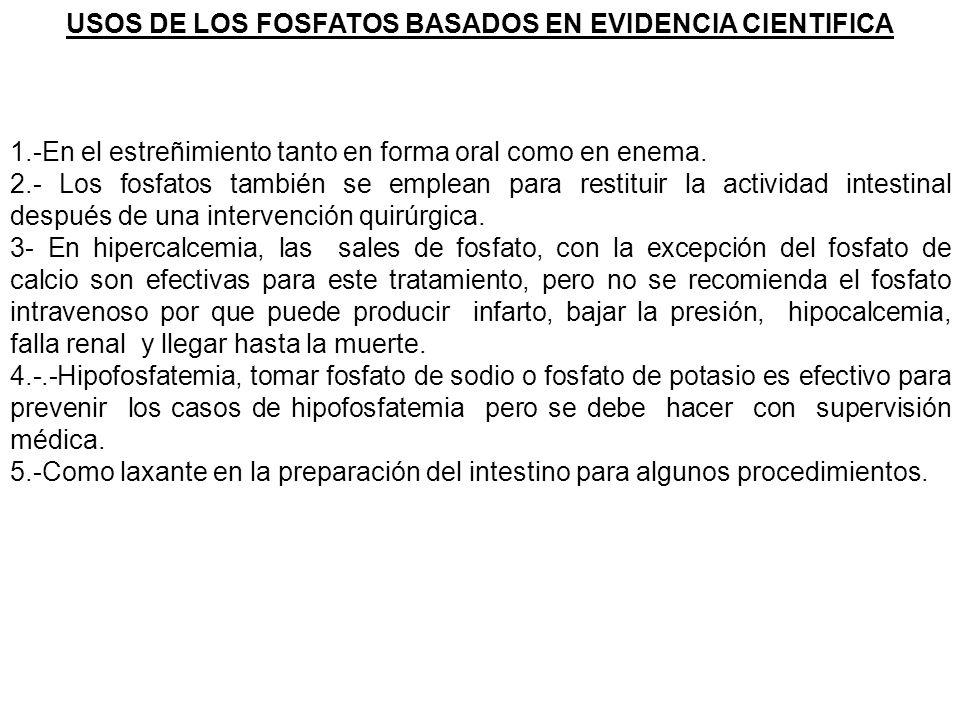 USOS DE LOS FOSFATOS BASADOS EN EVIDENCIA CIENTIFICA 1.-En el estreñimiento tanto en forma oral como en enema. 2.- Los fosfatos también se emplean par