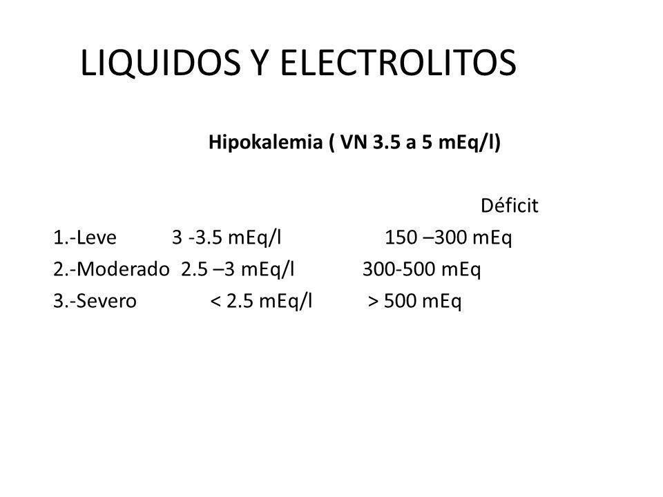 LIQUIDOS Y ELECTROLITOS Hipokalemia ( VN 3.5 a 5 mEq/l) Déficit 1.-Leve 3 -3.5 mEq/l150 –300 mEq 2.-Moderado 2.5 –3 mEq/l 300-500 mEq 3.-Severo 500 mE