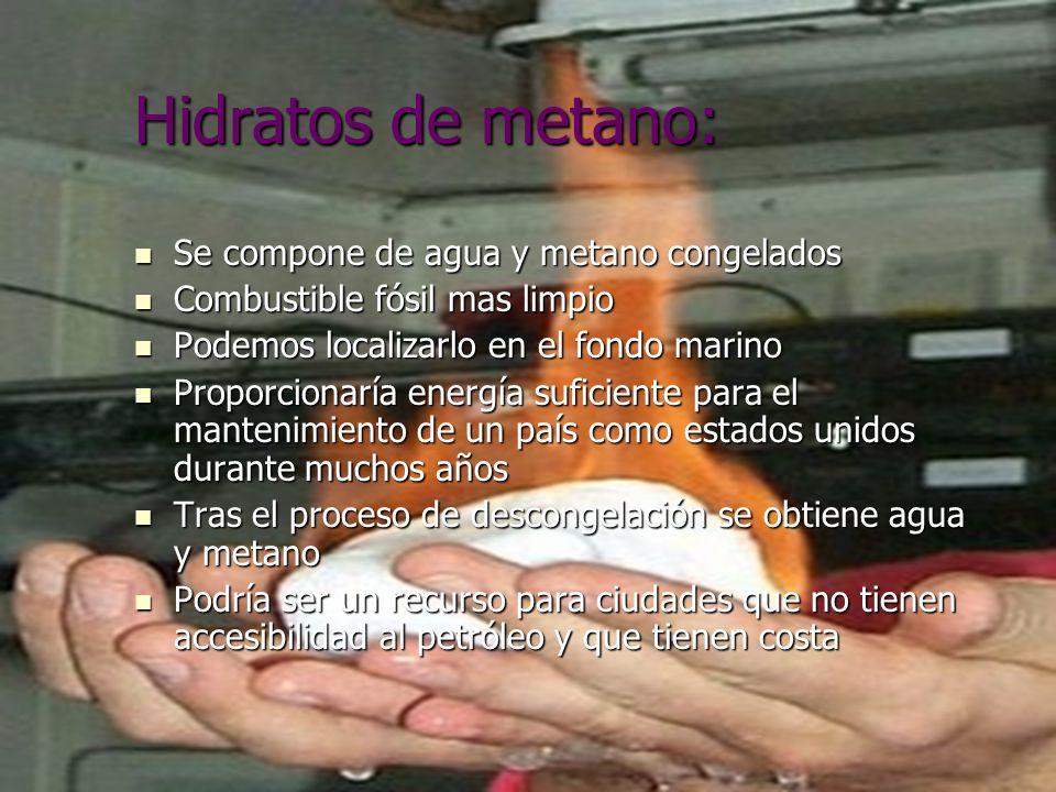 Hidratos de metano: Se compone de agua y metano congelados Se compone de agua y metano congelados Combustible fósil mas limpio Combustible fósil mas l