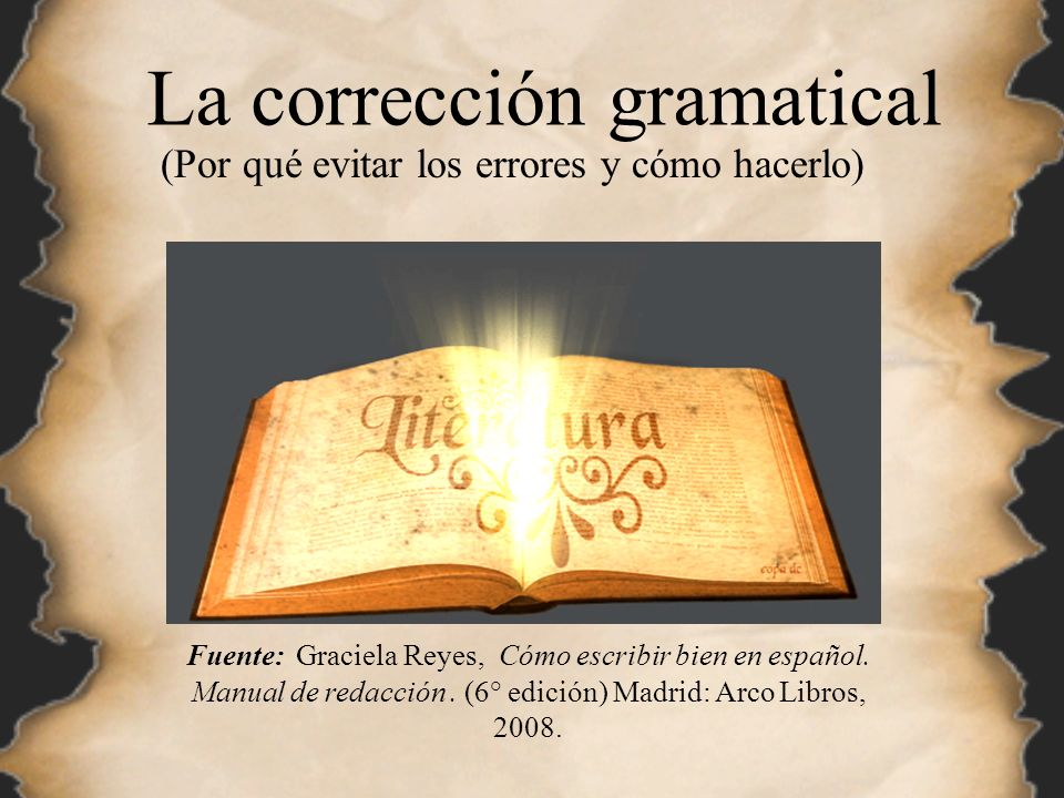 La corrección gramatical (Por qué evitar los errores y cómo hacerlo) Fuente: Graciela Reyes, Cómo escribir bien en español. Manual de redacción. (6° e