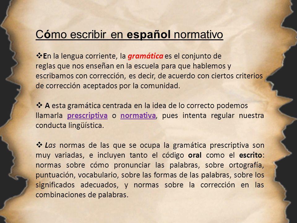 Cómo escribir en español normativo En la lengua corriente, la gramática es el conjunto de reglas que nos enseñan en la escuela para que hablemos y esc