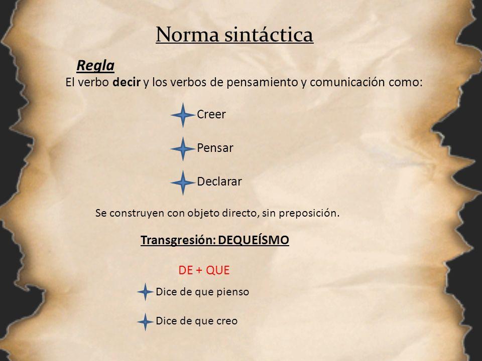 Norma sintáctica Regla El verbo decir y los verbos de pensamiento y comunicación como: Creer Pensar Declarar Se construyen con objeto directo, sin pre