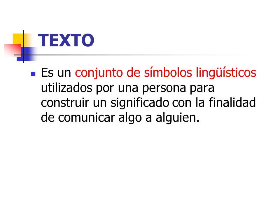 TEXTO Es un conjunto de símbolos lingüísticos utilizados por una persona para construir un significado con la finalidad de comunicar algo a alguien.