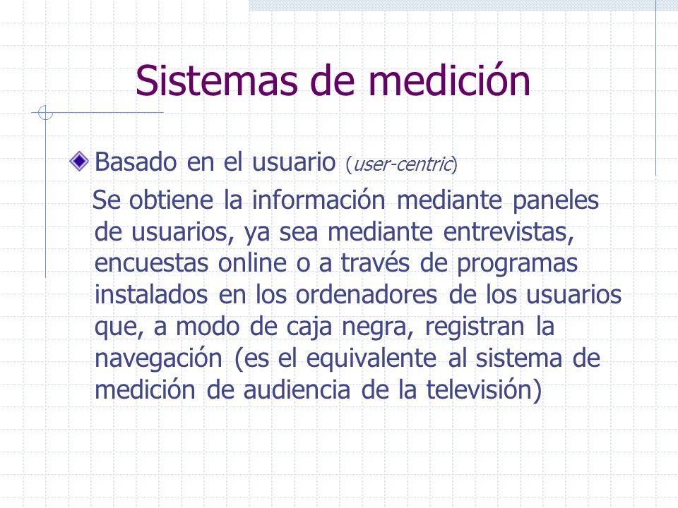 Sistemas de medición Basado en el usuario (user-centric) Se obtiene la información mediante paneles de usuarios, ya sea mediante entrevistas, encuestas online o a través de programas instalados en los ordenadores de los usuarios que, a modo de caja negra, registran la navegación (es el equivalente al sistema de medición de audiencia de la televisión)
