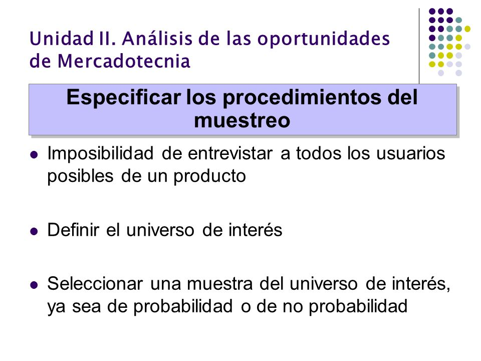 Unidad II. Análisis de las oportunidades de Mercadotecnia Imposibilidad de entrevistar a todos los usuarios posibles de un producto Definir el univers