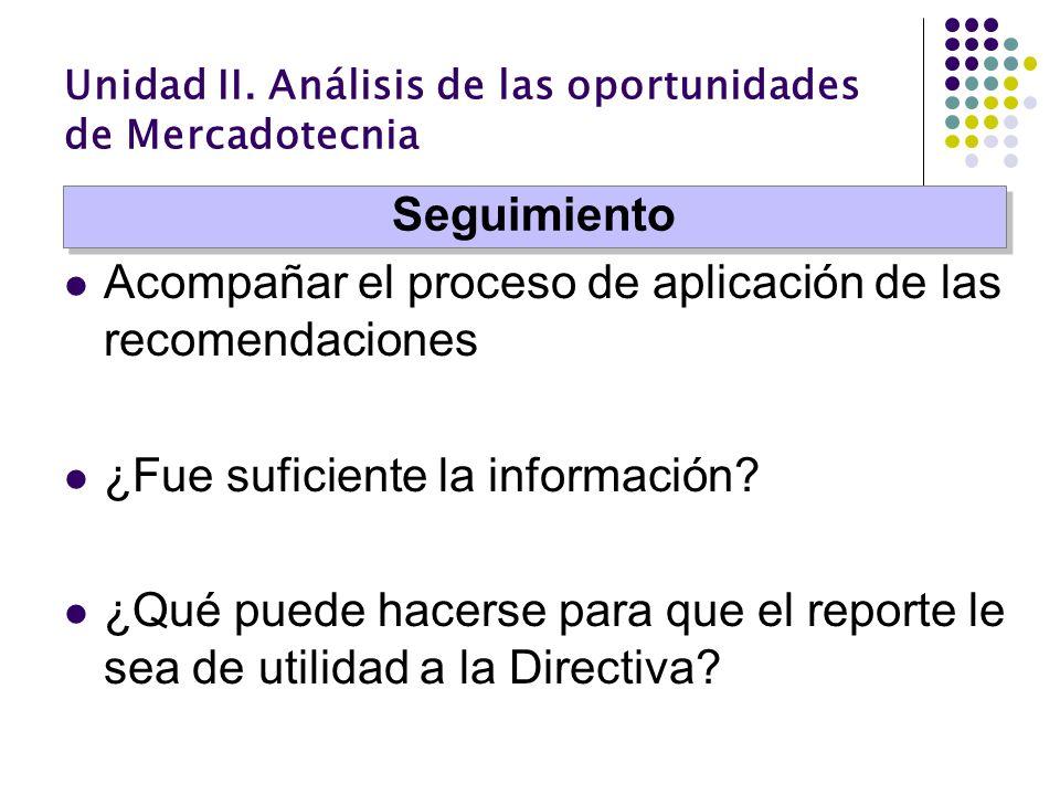 Unidad II. Análisis de las oportunidades de Mercadotecnia Acompañar el proceso de aplicación de las recomendaciones ¿Fue suficiente la información? ¿Q