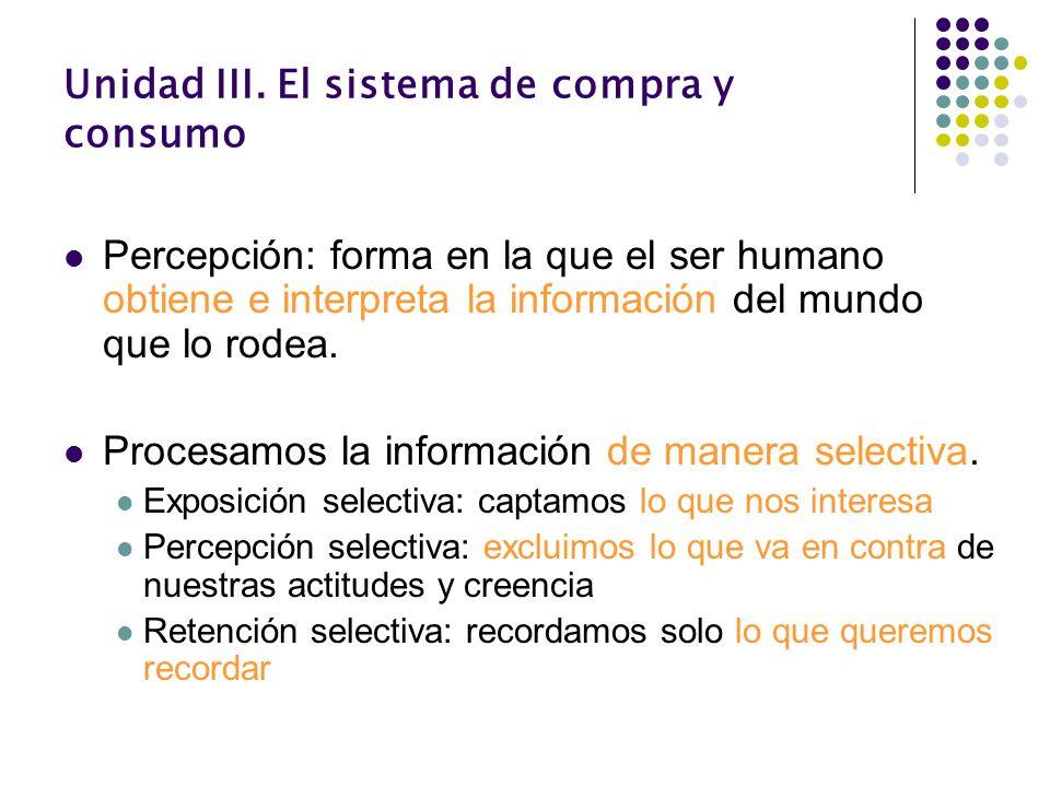 Unidad III. El sistema de compra y consumo Percepción: forma en la que el ser humano obtiene e interpreta la información del mundo que lo rodea. Proce