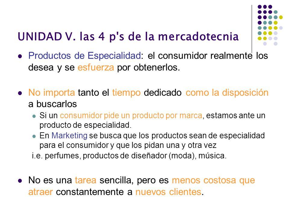 UNIDAD V. las 4 p's de la mercadotecnia Productos de Especialidad: el consumidor realmente los desea y se esfuerza por obtenerlos. No importa tanto el