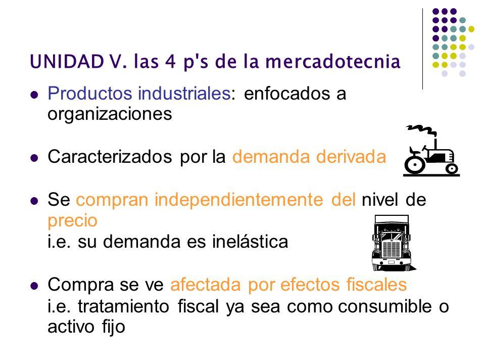 UNIDAD V. las 4 p's de la mercadotecnia Productos industriales: enfocados a organizaciones Caracterizados por la demanda derivada Se compran independi