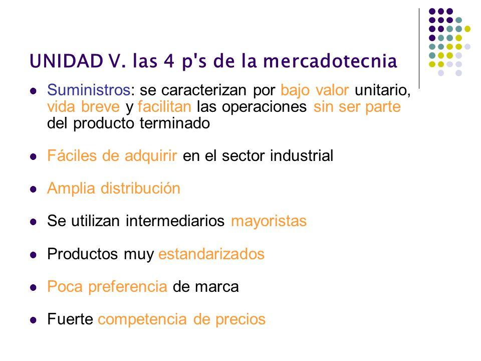 UNIDAD V. las 4 p's de la mercadotecnia Suministros: se caracterizan por bajo valor unitario, vida breve y facilitan las operaciones sin ser parte del