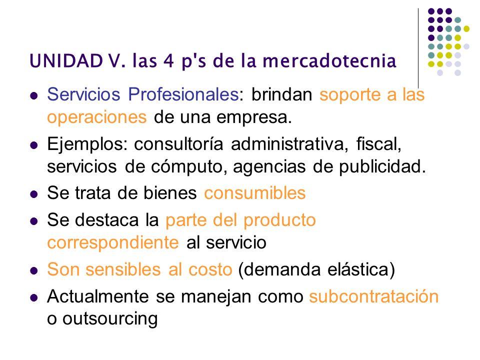 UNIDAD V. las 4 p's de la mercadotecnia Servicios Profesionales: brindan soporte a las operaciones de una empresa. Ejemplos: consultoría administrativ