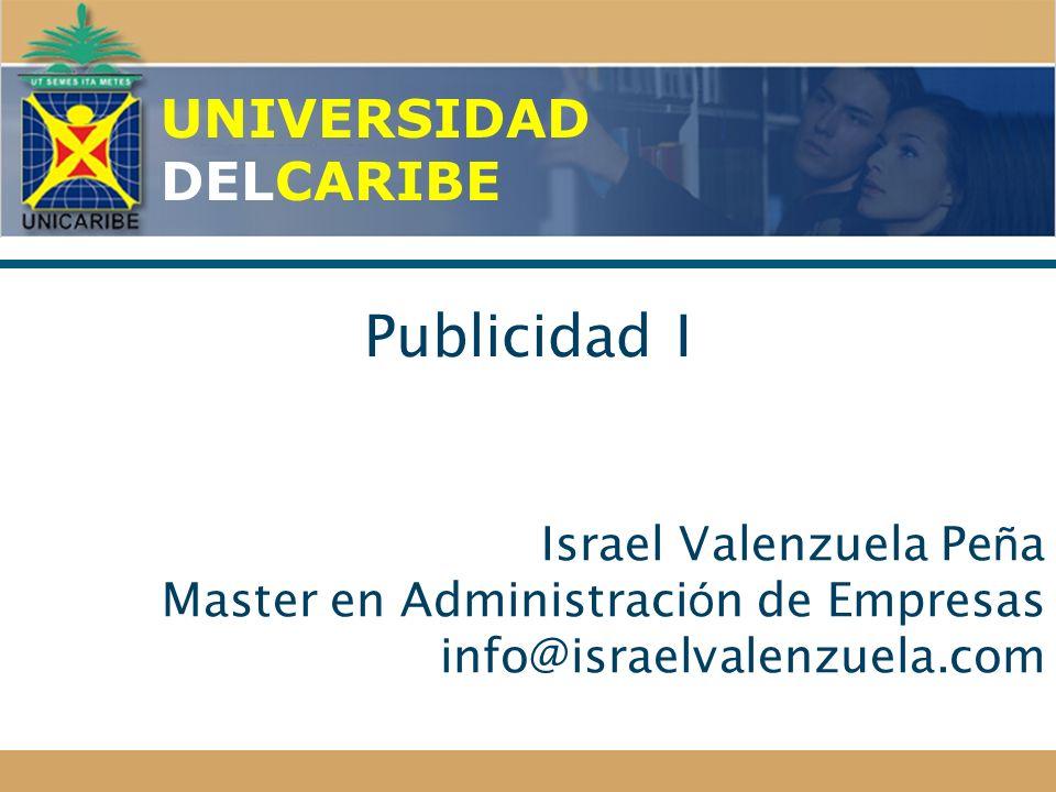 UNIVERSIDAD DELCARIBE Publicidad I Israel Valenzuela Pe ñ a Master en Administraci ó n de Empresas info@israelvalenzuela.com
