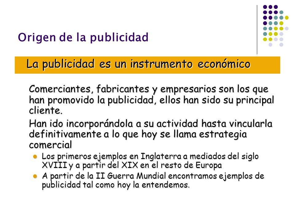 Origen de la publicidad La publicidad es un instrumento económico Comerciantes, fabricantes y empresarios son los que han promovido la publicidad, ell